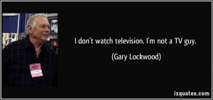 don't watch television. I'm not a TV guy. - Gary Lockwood