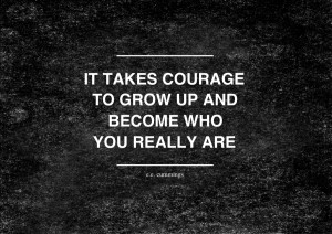 It Takes Courage to Grow Up and Become Who You Really Are""