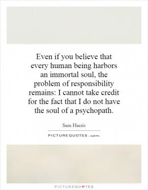 Even if you believe that every human being harbors an immortal soul ...
