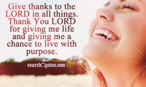 Give thanks to the LORD in all things. Thank You LORD for giving me ...