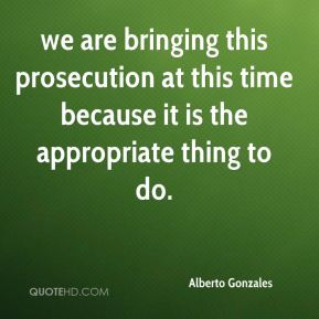 Alberto Gonzales - we are bringing this prosecution at this time ...