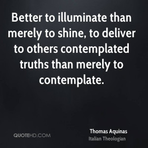Better to illuminate than merely to shine, to deliver to others ...