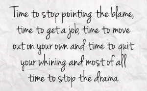 ... and time to quit your whining and most of all time to stop the drama