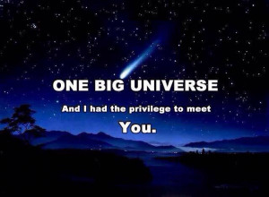 One Big Universe and I had the privilege to meet YOU. We were always ...