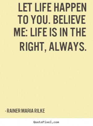 ... quotes about life - Let life happen to you. believe me: life is in the