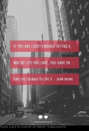 ... love, you have to find the courage to live it. Quote by John Irving