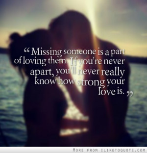 someone is a part of loving them. If you're never apart, you'll never ...