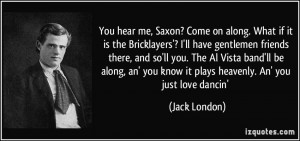 You hear me, Saxon? Come on along. What if it is the Bricklayers'? I ...