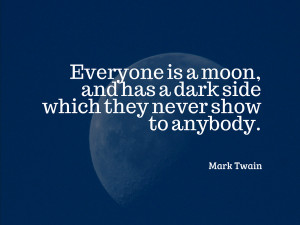 Everyone is a moon, and has a dark side which they never show to ...