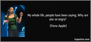 ... life, people have been saying, Why are you so angry? - Fiona Apple