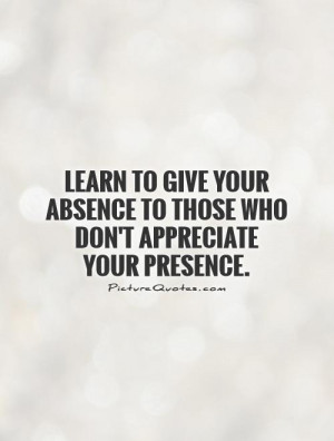 ... absence to those who don't appreciate your presence Picture Quote #1