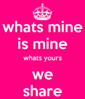 whats mine is mine whats yours we share