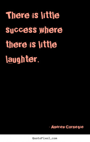 ... where there is little laughter. Andrew Carnegie top success quote