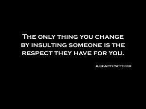 ... you change by insulting someone is the respect they have for you