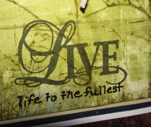 ... Live.' I added the extra part of the sentiment, 'life to the fullest