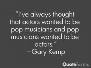 ve always thought that actors wanted to be pop musicians and pop