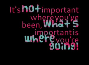 Quotes Picture: it's not important where you've been, what's important ...