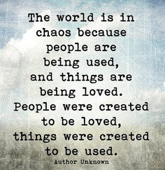 ... is in chaos because people are being used and things are being loved