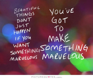 ... happen, if you want something marvelous, you've got to make something