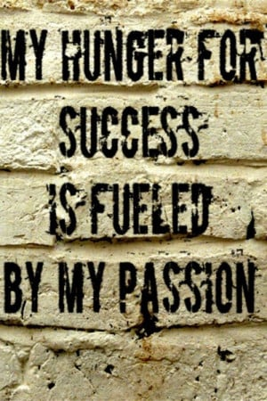 My hunger for success is fueled by my passion.