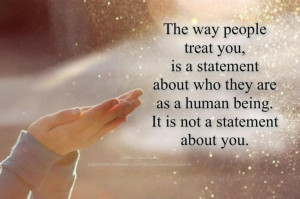 The way people treat you, is a statement about who they are as a human ...