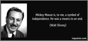 Mickey Mouse is, to me, a symbol of independence. He was a means to an ...