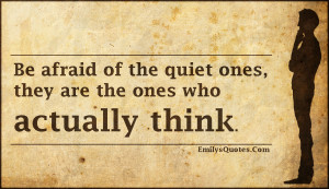 Be afraid of the quiet ones, they are the ones who actually think ...