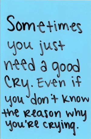you just need a good cry. Even if you don't know the reason why you ...