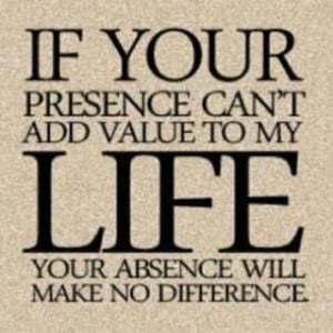 If your presence cant add value to my life, your absence will make no ...