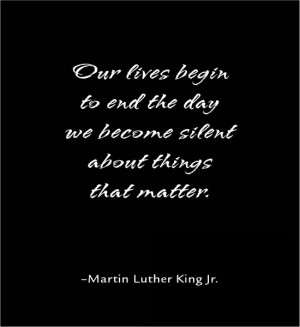 Our lives begin to end the day we become silent about things that ...