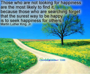 Those who are not looking for happiness are the most likely to find it ...