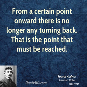 From a certain point onward there is no longer any turning back. That ...