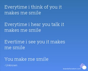 Everytime i think of you it makes me smile Everytime i hear you talk ...