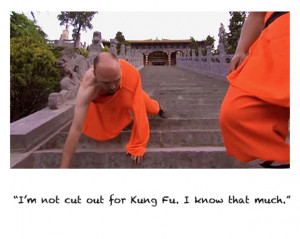 not cut out for Kung Fu. I know that much.