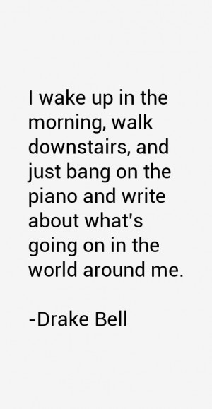 wake up in the morning, walk downstairs, and just bang on the piano ...