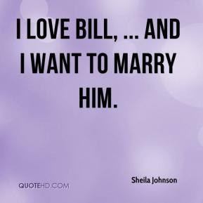 Sheila Johnson - I love Bill, ... and I want to marry him.