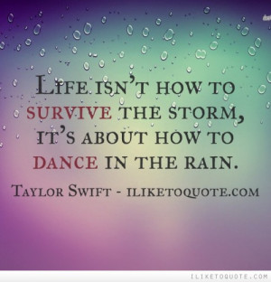 Life isn't how to survive the storm, it's about how to dance in the ...