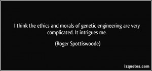 think the ethics and morals of genetic engineering are very ...