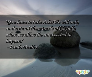 ... of life fully when we allow the unexpected to happen. -Paulo Coelho