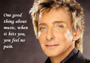 Barry Manilow. One good thing about music... For more quotes visit www ...