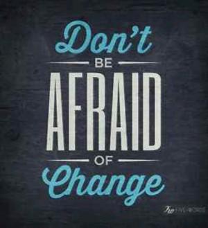 ... to be afraid of it.....but it's so hard for me!!!! I hate change