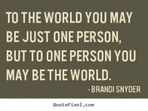 ... just one person, but to one person.. Brandi Snyder friendship quotes