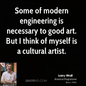 Some of modern engineering is necessary to good art. But I think of ...