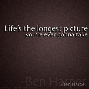 Life's the longest picture you're ever gonna take.