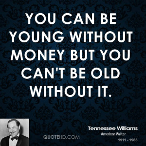 You can be young without money but you can't be old without it.