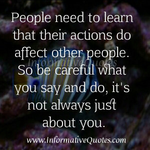 actions do affect other people so be careful what you say and do it s