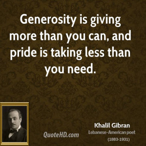 Generosity is giving more than you can, and pride is taking less than ...