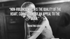 Non-violence, which is the quality of the heart, cannot come by an ...