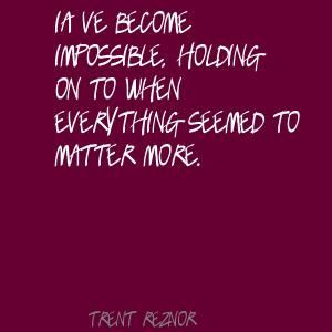 Trent Reznor I've become impossible, holding on to Quote