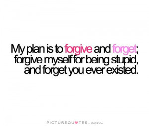 ... myself for being stupid, And forget you ever existed Picture Quote #1